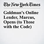 Goldman's Online Lender, Marcus, Opens (to Those with the Code) | Nathaniel Popper