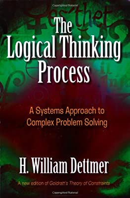 The Logical Thinking Process: A Systems Approach to Complex Problem Solving by H William Dettmer