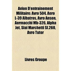 Avion D'entra�nement Militaire: Avro 504, Aero L-39 Albatros, Avro Anson, Aermacchi Mb-326, Alpha Jet, Siai Marchetti Sf.260, Avro Tutor (French Edition)