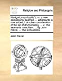 Navigation spiritualliz'd: or, a new compass for seamen, ... Whereunto is now added, I. A sober consideration of the sin of drunkenness. ... V. The ... ... By John Flavel, ... The sixth edition. (1140750321) by Flavel, John