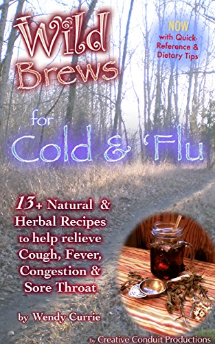 Wendy Currie - Wild Brews for Cold and 'Flu: 13+ Natural and Herbal Recipes to help Relieve Cough, Fever, Congestion and Sore Throat (Wild Brews Herbal Series)