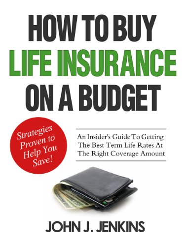 How To Buy Life Insurance On A Budget: An Insider's Guide To Getting The Best Term Life Rates At The Right Coverage Amount!