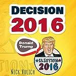 Decision 2016: Donald Trump, Election 2016 | Nick Vulich