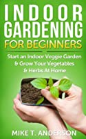 Indoor Gardening for Beginners: Start an Indoor Veggie Garden & Grow Your Vegetables and Herbs at Home: (Gardening, Container Gardening, Gardening for ... Foot Gardening) (English Edition)