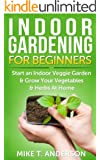 Indoor Gardening for Beginners: Start an Indoor Veggie Garden & Grow Your Vegetables and Herbs at Home: (Gardening, Container Gardening, Gardening for ... Foot Gardening) (English Edition)