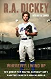 Wherever I Wind Up: My Quest for Truth, Authenticity and the Perfect Knuckleball Hardcover By Dickey, R.A.; Coffey, Wayne
