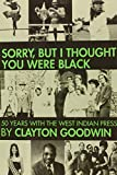 Clayton Goodwin Sorry but I Thought You Were Black: 50 Years With the West Indian Press
