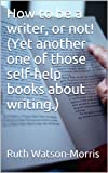 img - for How to be a writer, or not! (Yet another one of those self-help books about writing.) book / textbook / text book
