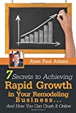 7 Secrets To Achieving Rapid Growth in Your Remodeling Business: And How You Can Crush It Online
