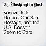 Venezuela Is Holding Our Son Hostage, and the U.S. Doesn't Seem to Care   Laurie Holt,Jason Holt