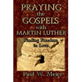 Praying the Gospels with Martin Luther: Finding Freedom in Love ~ Paul W. Meier