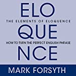 The Elements of Eloquence: Secrets of the Perfect Turn of Phrase (       UNABRIDGED) by Mark Forsyth Narrated by Don Hagen