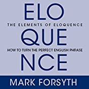 The Elements of Eloquence: Secrets of the Perfect Turn of Phrase | [Mark Forsyth]