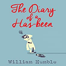 The Diary of a Has Been: The Intimate Chronicle of Arnold Appleforth - Legendary Journalist, Idealist and Sponger Audiobook by William Humble Narrated by Ric Jerrom