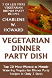 Just 3 Or Less Steps Vegetarian Dinner Party Dishes: Top 30 Most-Wanted & Mouth-Watering Vegetarian Dinner Party Recipes in Only 3 Steps