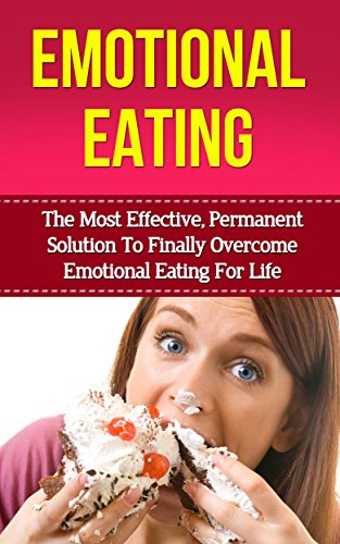 Emotional Eating: The Most Effective Permanent Solution To Finally Overcome Emotional Eating And Binge Eating Disorder For Life (emotional eating, binge ... cure, compulsive eating, food addiction) PDF