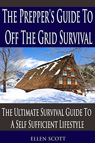 Ellen Scott - The Prepper's Guide To Off The Grid Survival: The Ultimate Survival Guide To A Self Sufficient Lifestyle (Prepping For Beginners, Boondocking, Prepping, Prepping Books, Prepping 101, Survival Pantry)
