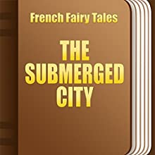 The Submerged City (Annotated) (       UNABRIDGED) by French Fairy Tales Narrated by Anastasia Bertollo