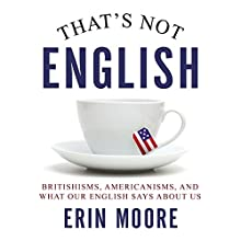 That's Not English: Britishisms, Americanisms, and What Our English Says About Us (       UNABRIDGED) by Erin Moore Narrated by Marguerite Gavin