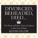 Divorced, Beheaded, Died...: The History of Britain's Kings and Queens in Bite-Sized Chunks (       UNABRIDGED) by Kevin Flude Narrated by Ric Jerrom