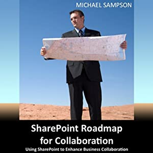 SharePoint Roadmap for Collaboration: Using SharePoint to Enhance Business Collaboration | [Michael Sampson]