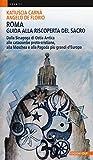 Roma. Guida alla riscoperta del sacro. Dalla sinagoga di Ostia antica alle catacombe proto-cristiane, alla moschea e pagoda più grandi d'Europa