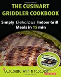 The Cuisinart Griddler Cookbook: Simply Delicious Indoor Grill Meals in 15 Min (Full Color) (Indoor Grill Recipes ) (Volume 1)