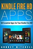 Kindle Fire HD Apps: 50 Essential Apps for Your Kindle Fire HD!