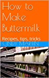 How to Make Buttermilk: Recipes, tips, tricks
