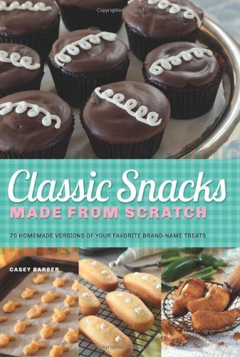 Classic Snacks Made From Scratch: 70 Homemade Versions Of Your Favorite Brand-Name Treats front-300298