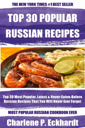 Top 30 Most Popular, Latest And Never-Eaten-Before Russian Recipes That You Will Never Ever Forget by Charlene P. Eckhardt