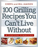 100 Grilling Recipes You Cant Live Without: A Lifelong Companion