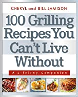 100 Grilling Recipes You Can&#39;t Live Without: A Lifelong Companion