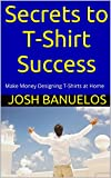 Secrets to T-Shirt Success: Make Money Designing T-Shirts at Home