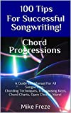 100 Tips For Successful Songwriting! Chord Progressions: A Guide and Manual For All Songwriters... Chording Techniques, Transposing Keys, Chord Charts, Open Chords, More!