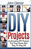 DIY Projects: 25 Amazing DIY Projects For Your Home And Day-To-Day Life (diy household hacks, diy cleaning and organizing, do it yourself decorating)