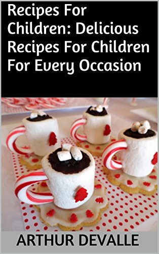 Recipes For Children: Delicious Recipes For Children For Every Occasion by ARTHUR DEVALLE