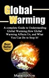 Global Warming: A complete Guide to Understanding Global Warming, How Global Warming Affects Us, and What You Can Do to Stop It! (Global Warming, Climate Shift, Recycle Book 1)