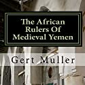 The African Rulers of Medieval Yemen (       UNABRIDGED) by Gert Muller Narrated by Tim Harwood