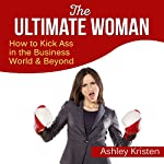 The Ultimate Woman: How to Kick Ass in the Business World & Beyond | Ashley Kristen