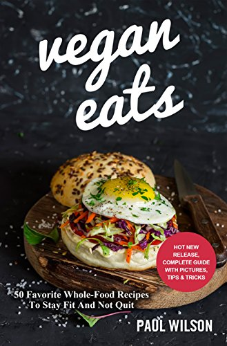 Vegan Eats: 50 Favorite Whole-Food Recipes To Stay Fit And Not Quit by Paul Wilson