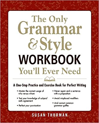 The Only Grammar and Style Workbook You'll Ever Need: A One-Stop Practice and Exercise Book for Perfect Writing written by Susan Thurman