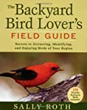 The Backyard Bird Lover's Field Guide: Secrets to Attracting, Identifying, and Enjoying Birds of Your Region