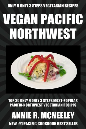 Top 30 Only N Only 3 Steps PACIFIC NORTHWEST VEGETARIAN Recipes For Everyone by Annie R. McNeeley