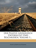 img - for Der Pilatus: Geologisch Untersucht Und Beschrieben, Volume 1... (German Edition) book / textbook / text book
