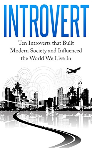 Introvert: Ten Introverts that Built Modern Society and Influenced the World We Live In (Successful Introverts, Conquer Fear, Extrovert Society, Introverts Advantage)