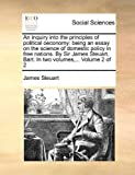 img - for An inquiry into the principles of political oeconomy: being an essay on the science of domestic policy in free nations. By Sir James Steuart, Bart. In two volumes,... Volume 2 of 2 book / textbook / text book