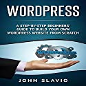 WordPress: A Step-by-Step Beginners' Guide to Build Your Own WordPress Website from Scratch Audiobook by John Slavio Narrated by Sean Lenhart