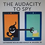 The Audacity to Spy: How Government, Business, and Hackers Rob Us of Privacy | Catherine Nolan,Ashley M. Wilson JD