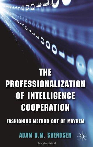 The Professionalization of Intelligence Cooperation: Fashioning Method out of Mayhem